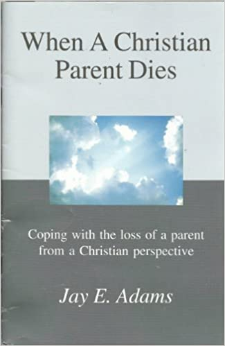 When a Christian Parent Dies: Coping with the loss of a parent from a Christian perspective