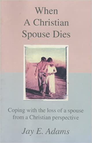 When a Christian Spouse Dies: Coping with the loss of a spouse from a Christian perspective